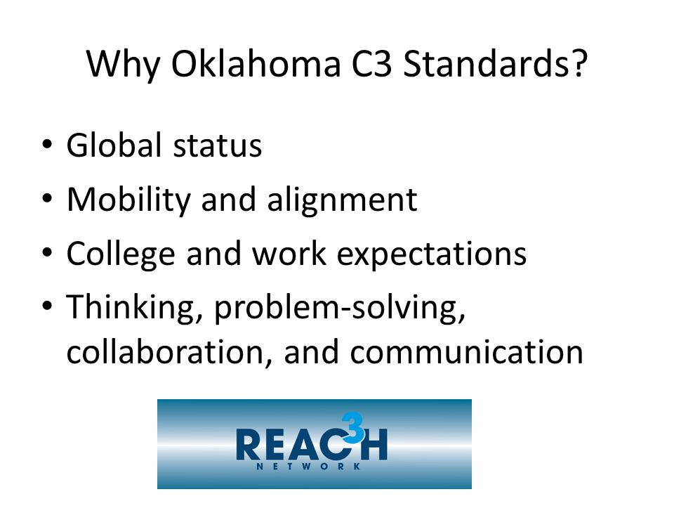 Why Oklahoma C3 Standards? Global status Mobility and alignment College and work expectations Thinking, problem-solving, collaboration, and communicat