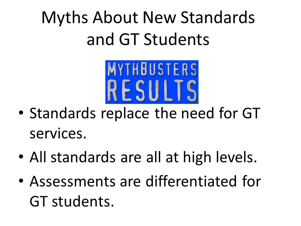Myths About New Standards and GT Students Standards replace the need for GT services.