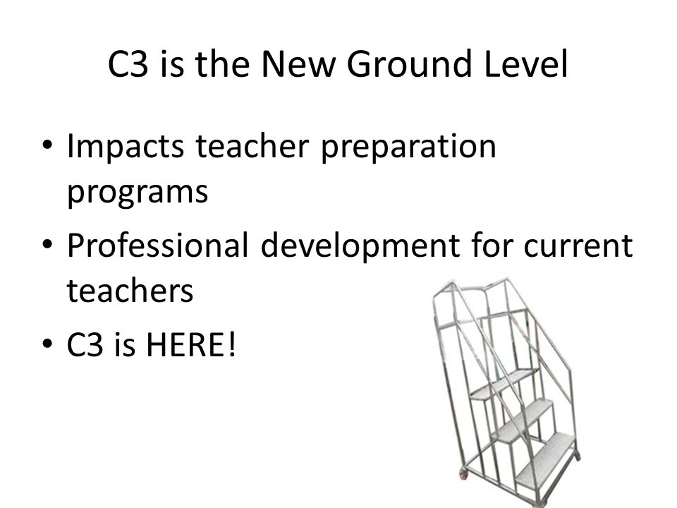 C3 is the New Ground Level Impacts teacher preparation programs Professional development for current teachers C3 is HERE!