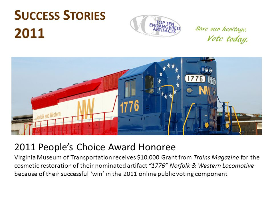 2011 People's Choice Award Honoree Virginia Museum of Transportation receives $10,000 Grant from Trains Magazine for the cosmetic restoration of their nominated artifact 1776 Norfolk & Western Locomotive because of their successful 'win' in the 2011 online public voting component S UCCESS S TORIES 2011