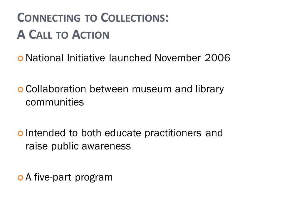 C ONNECTING TO C OLLECTIONS : A C ALL TO A CTION National Initiative launched November 2006 Collaboration between museum and library communities Intended to both educate practitioners and raise public awareness A five-part program