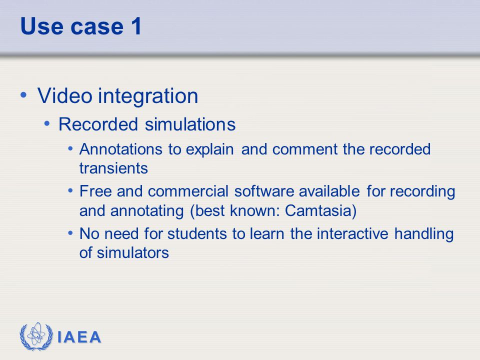 IAEA Use case 1 Video integration Recorded simulations Annotations to explain and comment the recorded transients Free and commercial software available for recording and annotating (best known: Camtasia) No need for students to learn the interactive handling of simulators