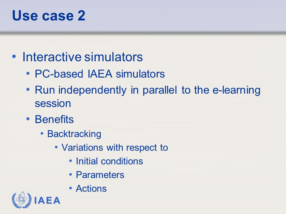 IAEA Manuals very instructive on modeling, plant operation and malfunctions Drawback Handling of the simulator may require additional skills Plant knowledge required Free interaction with the simulator (transients which are not predefined as part of the training materials) only for quite advanced courses (e.g.