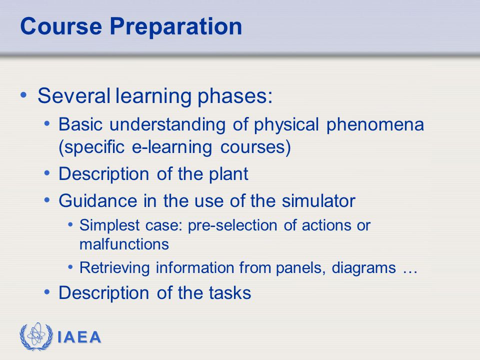 IAEA Course Preparation Several learning phases: Basic understanding of physical phenomena (specific e-learning courses) Description of the plant Guidance in the use of the simulator Simplest case: pre-selection of actions or malfunctions Retrieving information from panels, diagrams … Description of the tasks