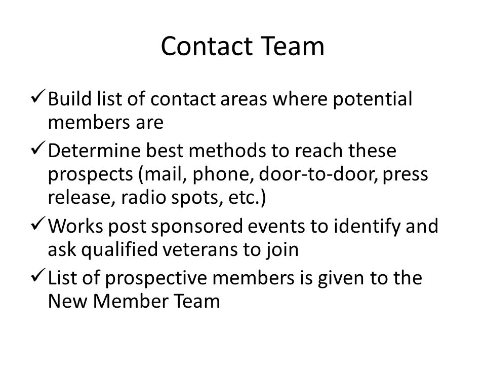 Contact Team Build list of contact areas where potential members are Determine best methods to reach these prospects (mail, phone, door-to-door, press release, radio spots, etc.) Works post sponsored events to identify and ask qualified veterans to join List of prospective members is given to the New Member Team