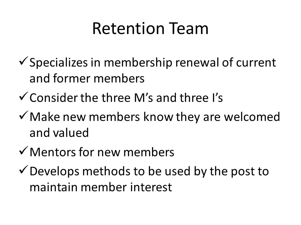 Retention Team Specializes in membership renewal of current and former members Consider the three M's and three I's Make new members know they are welcomed and valued Mentors for new members Develops methods to be used by the post to maintain member interest