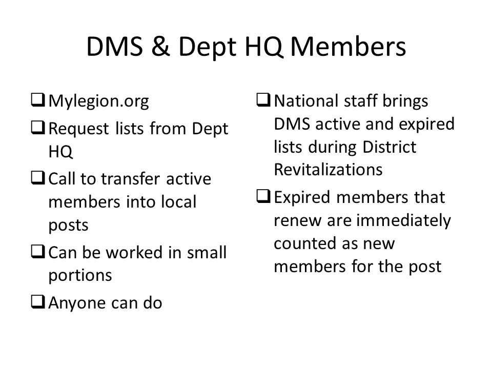 DMS & Dept HQ Members  Mylegion.org  Request lists from Dept HQ  Call to transfer active members into local posts  Can be worked in small portions  Anyone can do  National staff brings DMS active and expired lists during District Revitalizations  Expired members that renew are immediately counted as new members for the post