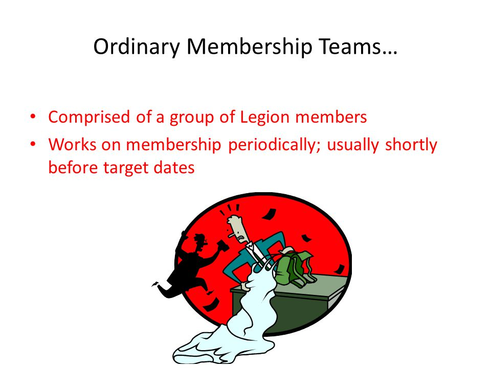 Ordinary Membership Teams… Comprised of a group of Legion members Works on membership periodically; usually shortly before target dates