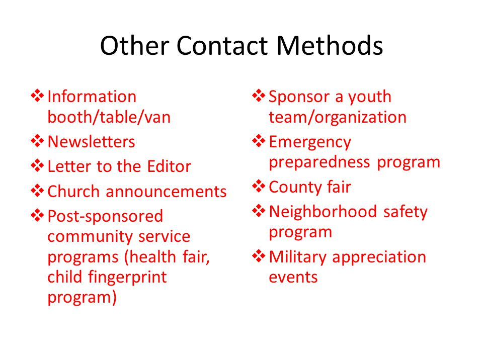 Other Contact Methods  Information booth/table/van  Newsletters  Letter to the Editor  Church announcements  Post-sponsored community service programs (health fair, child fingerprint program)  Sponsor a youth team/organization  Emergency preparedness program  County fair  Neighborhood safety program  Military appreciation events