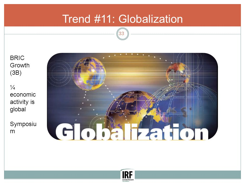 Trend #11: Globalization 33 BRIC Growth (3B) ¼ economic activity is global Symposiu m