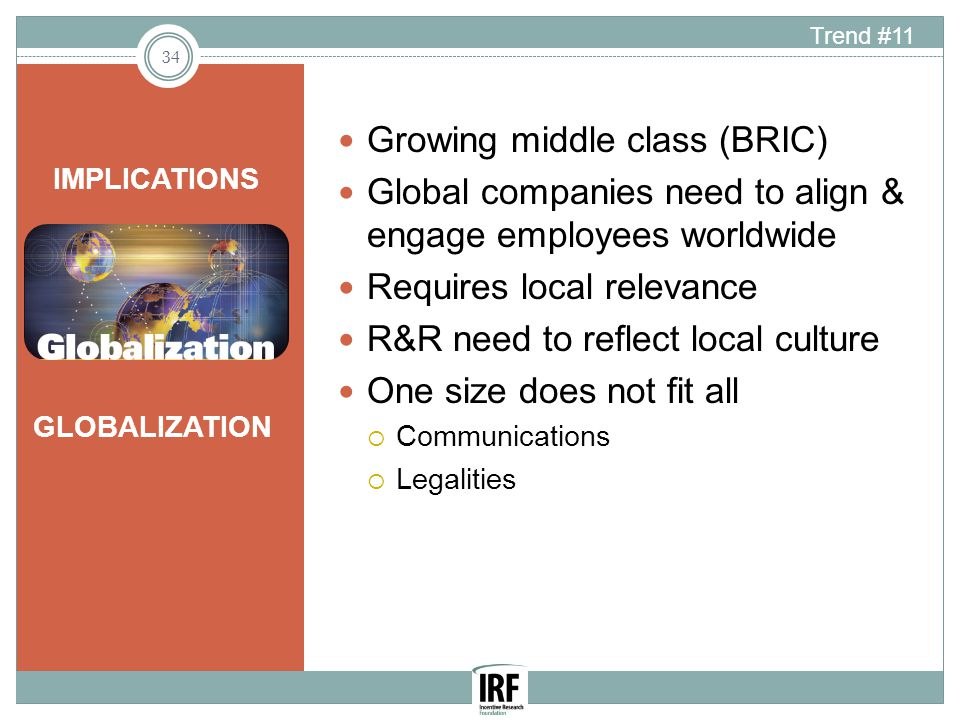 GLOBALIZATION Growing middle class (BRIC) Global companies need to align & engage employees worldwide Requires local relevance R&R need to reflect local culture One size does not fit all  Communications  Legalities IMPLICATIONS 34 Trend #11