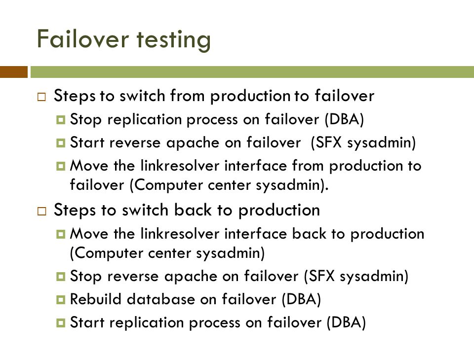 Failover testing  Steps to switch from production to failover  Stop replication process on failover (DBA)  Start reverse apache on failover (SFX sysadmin)  Move the linkresolver interface from production to failover (Computer center sysadmin).