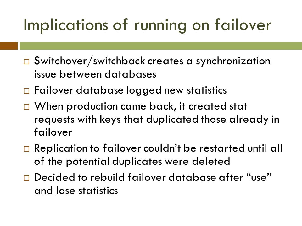 Implications of running on failover  Switchover/switchback creates a synchronization issue between databases  Failover database logged new statistics  When production came back, it created stat requests with keys that duplicated those already in failover  Replication to failover couldn't be restarted until all of the potential duplicates were deleted  Decided to rebuild failover database after use and lose statistics