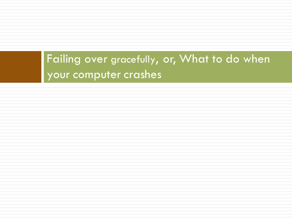 Failing over gracefully, or, What to do when your computer crashes