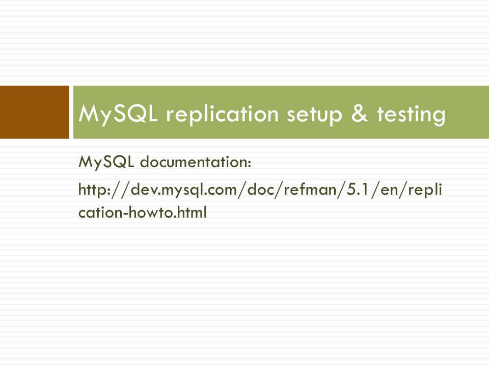 MySQL documentation: http://dev.mysql.com/doc/refman/5.1/en/repli cation-howto.html MySQL replication setup & testing