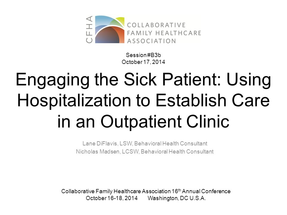 Engaging the Sick Patient: Using Hospitalization to Establish Care in an Outpatient Clinic Lane DiFlavis, LSW, Behavioral Health Consultant Nicholas Madsen, LCSW, Behavioral Health Consultant Collaborative Family Healthcare Association 16 th Annual Conference October 16-18, 2014 Washington, DC U.S.A.