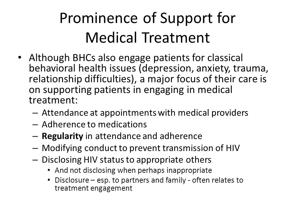 Prominence of Support for Medical Treatment Although BHCs also engage patients for classical behavioral health issues (depression, anxiety, trauma, relationship difficulties), a major focus of their care is on supporting patients in engaging in medical treatment: – Attendance at appointments with medical providers – Adherence to medications – Regularity in attendance and adherence – Modifying conduct to prevent transmission of HIV – Disclosing HIV status to appropriate others And not disclosing when perhaps inappropriate Disclosure – esp.