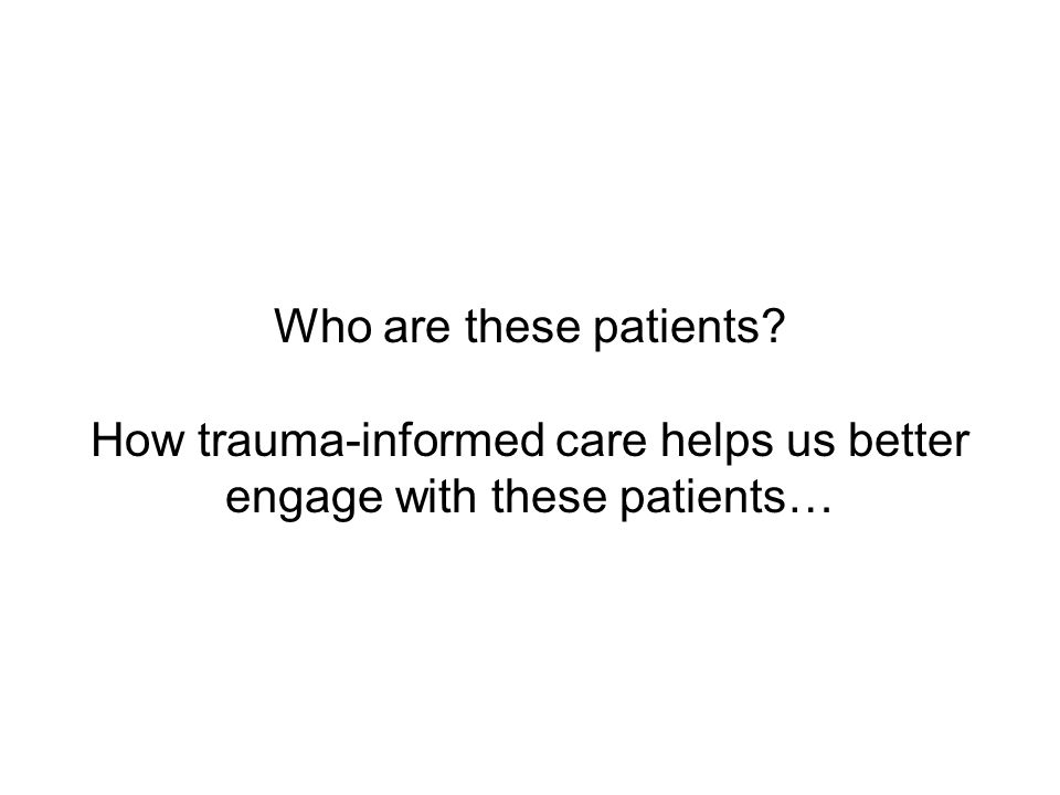 Who are these patients How trauma-informed care helps us better engage with these patients…