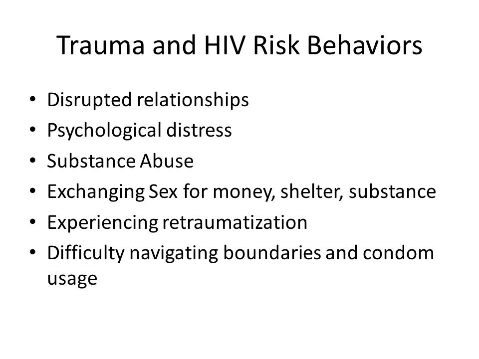 Trauma and HIV Risk Behaviors Disrupted relationships Psychological distress Substance Abuse Exchanging Sex for money, shelter, substance Experiencing retraumatization Difficulty navigating boundaries and condom usage