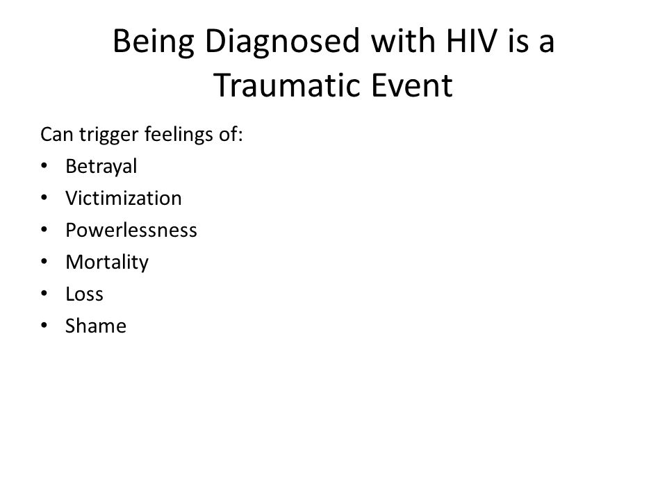 Being Diagnosed with HIV is a Traumatic Event Can trigger feelings of: Betrayal Victimization Powerlessness Mortality Loss Shame
