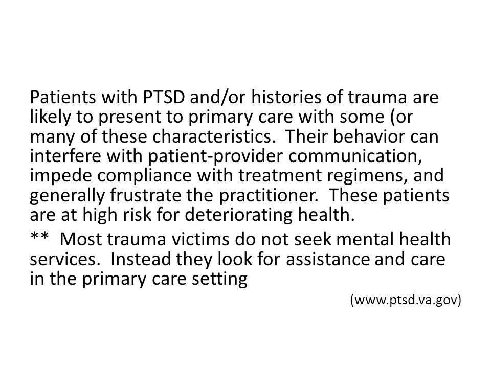 Patients with PTSD and/or histories of trauma are likely to present to primary care with some (or many of these characteristics.