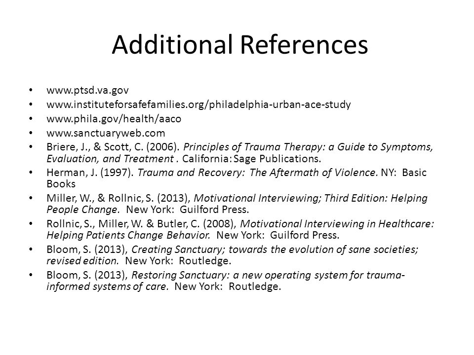 Additional References www.ptsd.va.gov www.instituteforsafefamilies.org/philadelphia-urban-ace-study www.phila.gov/health/aaco www.sanctuaryweb.com Briere, J., & Scott, C.