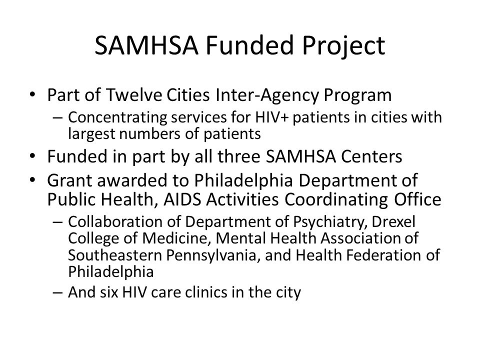 SAMHSA Funded Project Part of Twelve Cities Inter-Agency Program – Concentrating services for HIV+ patients in cities with largest numbers of patients Funded in part by all three SAMHSA Centers Grant awarded to Philadelphia Department of Public Health, AIDS Activities Coordinating Office – Collaboration of Department of Psychiatry, Drexel College of Medicine, Mental Health Association of Southeastern Pennsylvania, and Health Federation of Philadelphia – And six HIV care clinics in the city