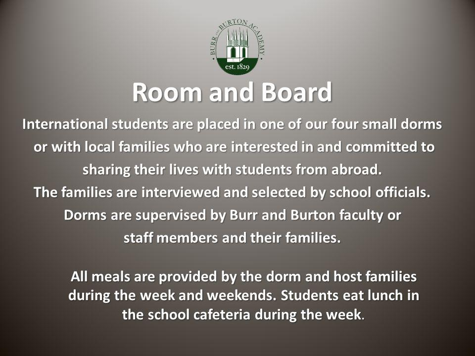 Room and Board International students are placed in one of our four small dorms or with local families who are interested in and committed to sharing their lives with students from abroad.