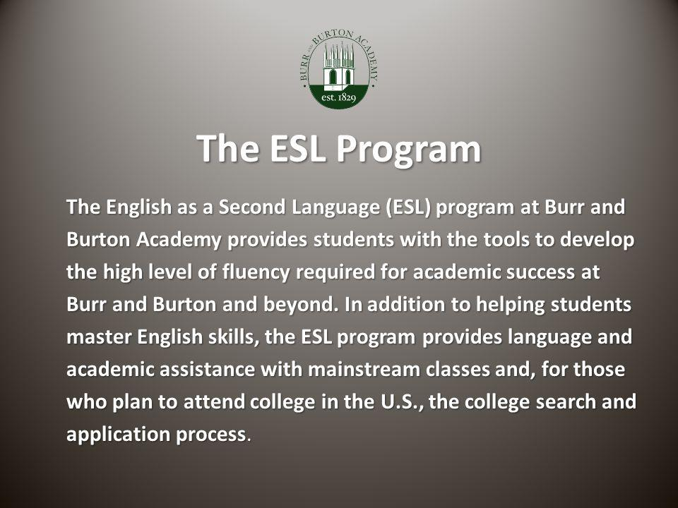 The ESL Program The English as a Second Language (ESL) program at Burr and Burton Academy provides students with the tools to develop the high level of fluency required for academic success at Burr and Burton and beyond.