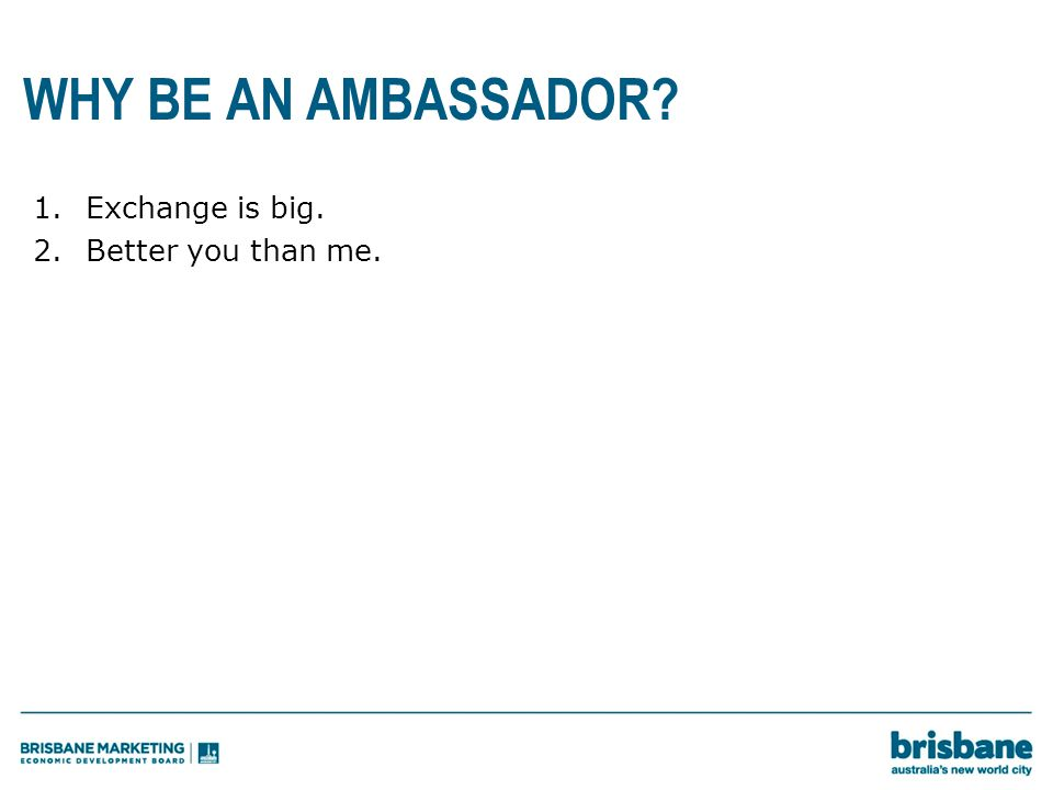 WHY BE AN AMBASSADOR 1.Exchange is big. 2.Better you than me.