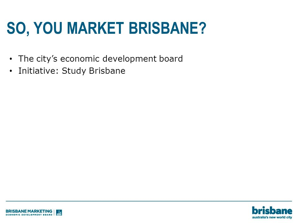 SO, YOU MARKET BRISBANE The city's economic development board Initiative: Study Brisbane