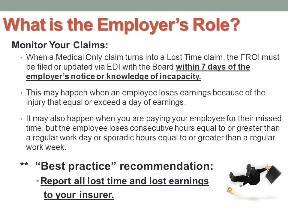 Monitor Your Claims: When a Medical Only claim turns into a Lost Time claim, the FROI must be filed or updated via EDI with the Board within 7 days of the employer's notice or knowledge of incapacity.