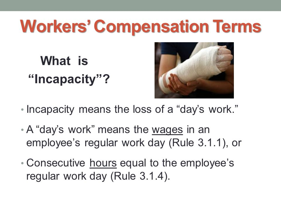 """What is """"Incapacity""""? Incapacity means the loss of a """"day's work."""" A """"day's work"""" means the wages in an employee's regular work day (Rule 3.1.1), or C"""