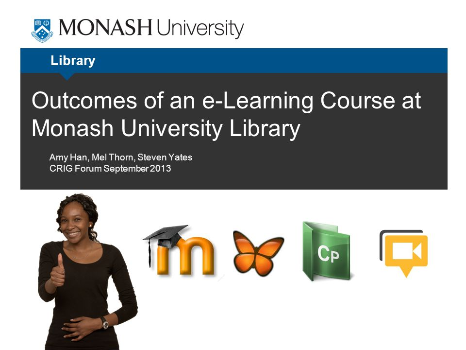 Outcomes of an e-Learning Course at Monash University Library Library Amy Han, Mel Thorn, Steven Yates CRIG Forum September 2013