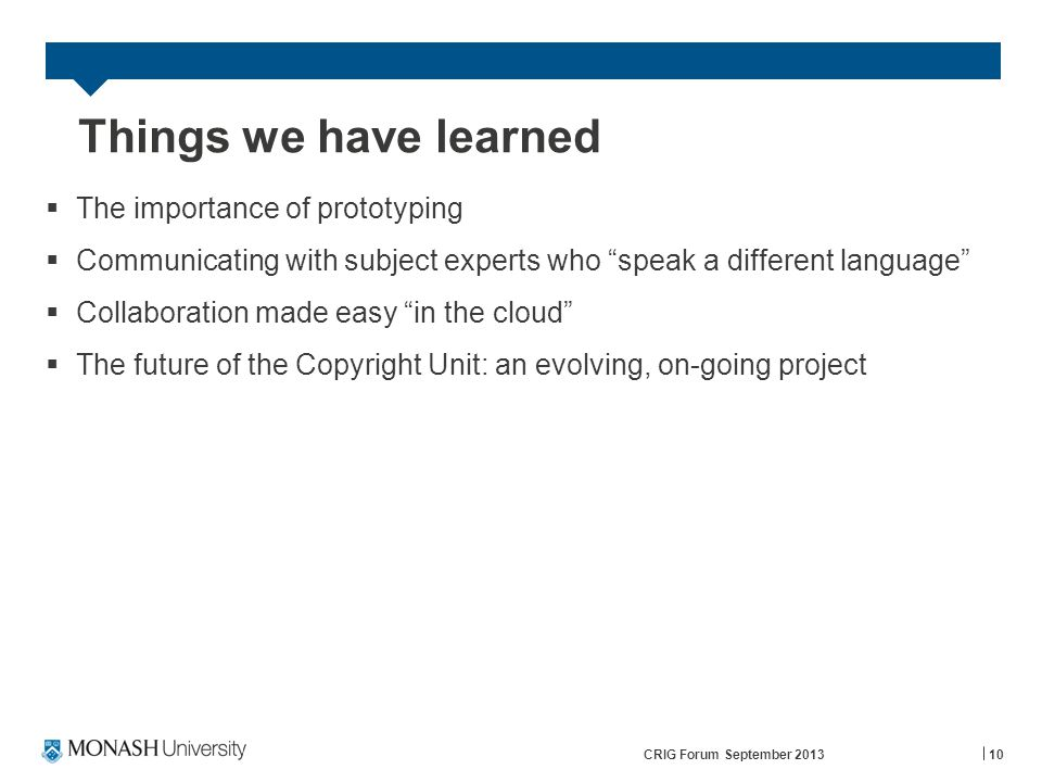 Things we have learned  The importance of prototyping  Communicating with subject experts who speak a different language  Collaboration made easy in the cloud  The future of the Copyright Unit: an evolving, on-going project CRIG Forum September 201310
