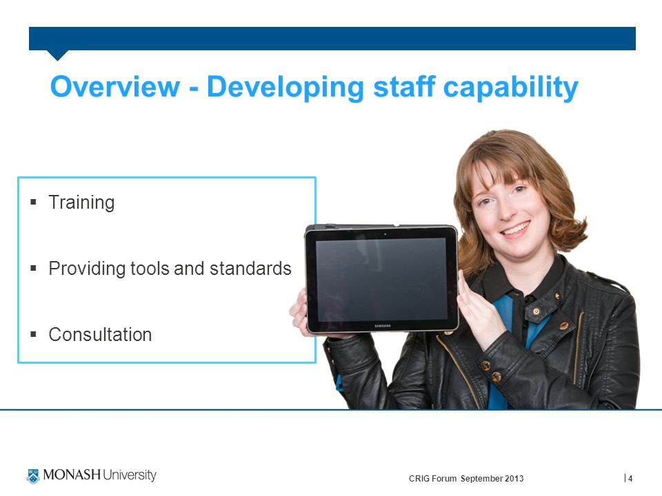 4 Overview - Developing staff capability  Training  Providing tools and standards  Consultation CRIG Forum September 2013