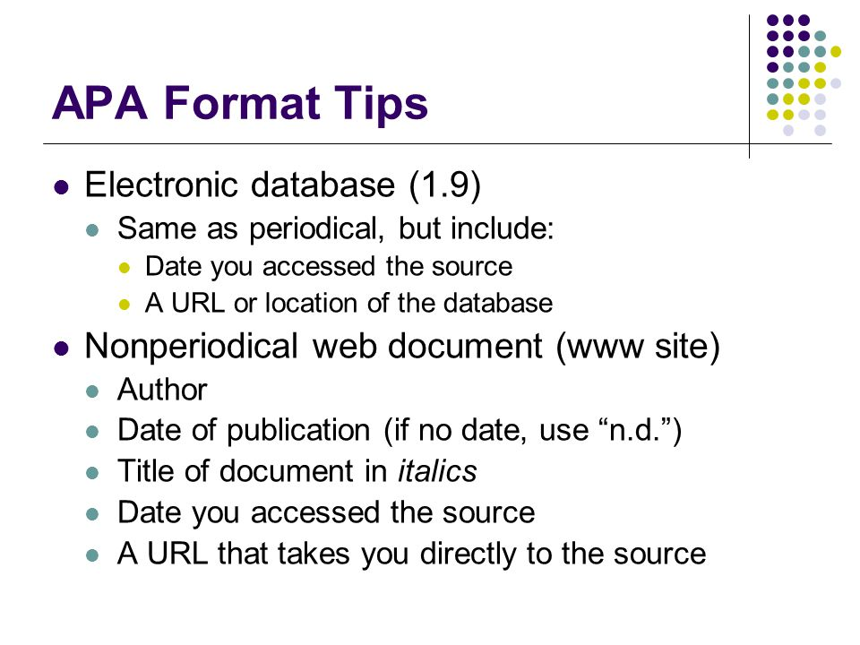 APA Format Tips Electronic database (1.9) Same as periodical, but include: Date you accessed the source A URL or location of the database Nonperiodica
