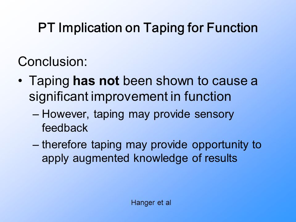 PT Implication on Taping for Function Conclusion: Taping has not been shown to cause a significant improvement in function –However, taping may provid
