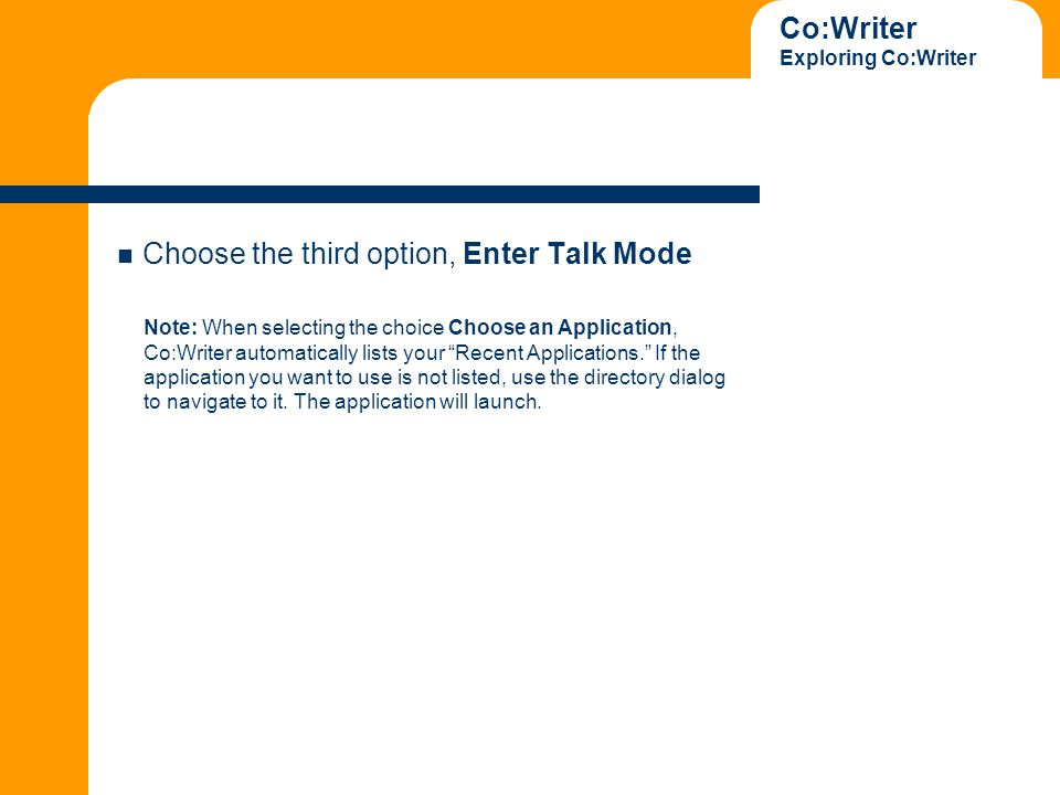 Co:Writer Exploring Co:Writer Choose the third option, Enter Talk Mode Note: When selecting the choice Choose an Application, Co:Writer automatically lists your Recent Applications. If the application you want to use is not listed, use the directory dialog to navigate to it.