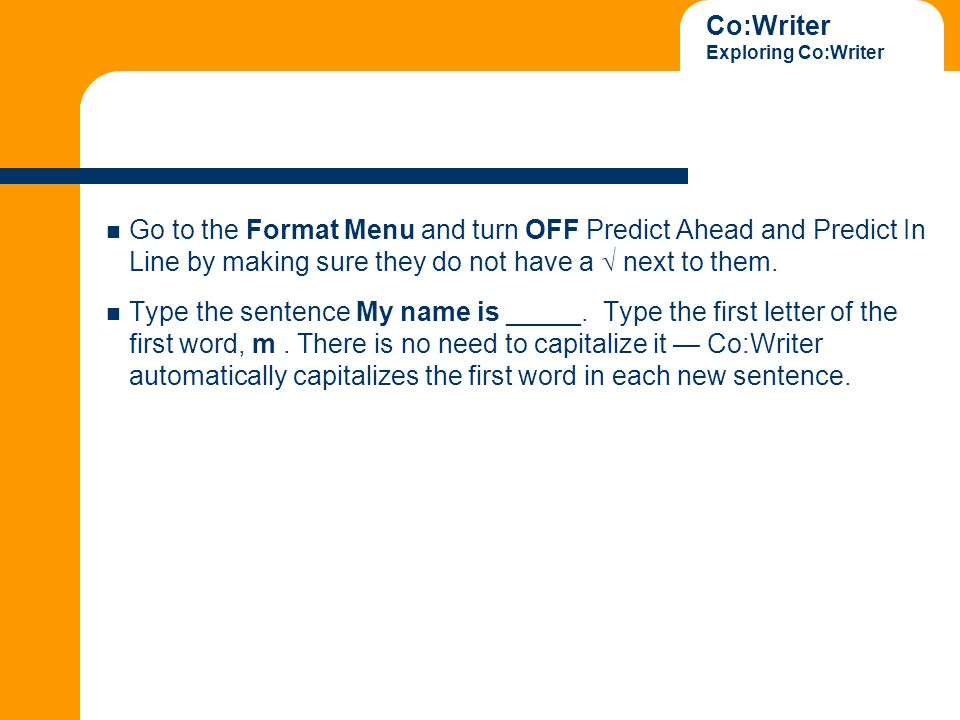 Co:Writer Exploring Co:Writer Go to the Format Menu and turn OFF Predict Ahead and Predict In Line by making sure they do not have a  next to them.