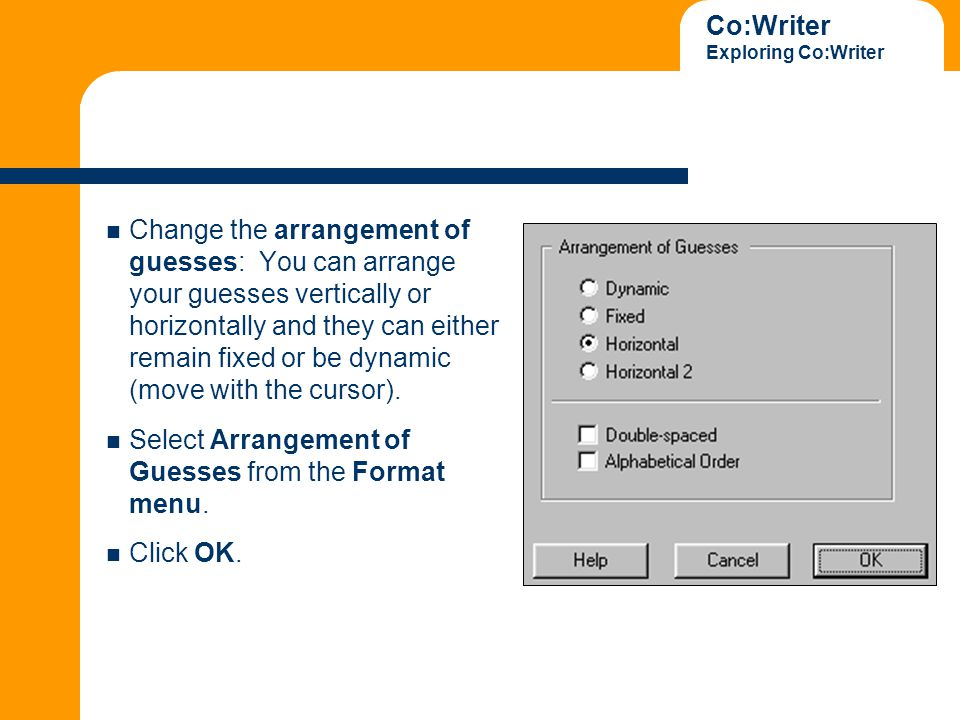 Co:Writer Exploring Co:Writer Change the arrangement of guesses: You can arrange your guesses vertically or horizontally and they can either remain fixed or be dynamic (move with the cursor).