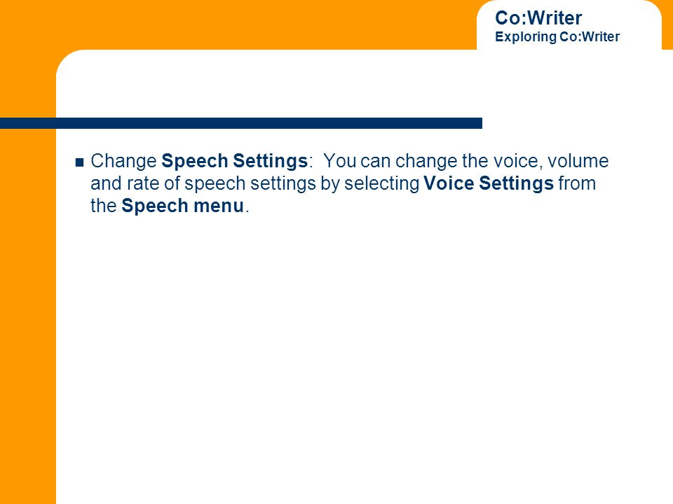 Co:Writer Exploring Co:Writer Change Speech Settings: You can change the voice, volume and rate of speech settings by selecting Voice Settings from the Speech menu.
