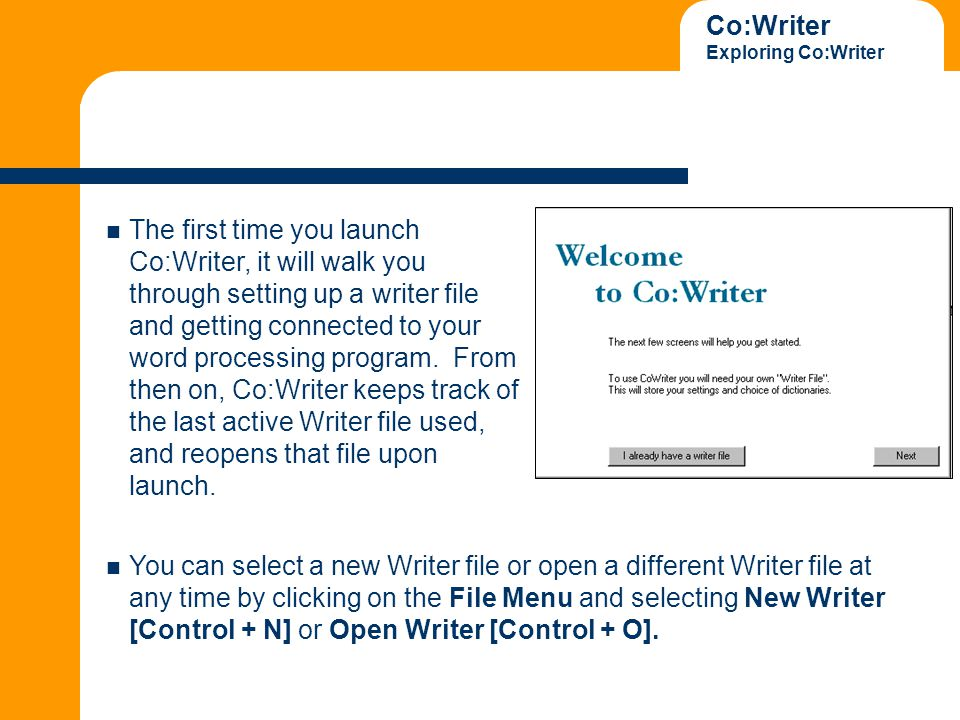 Co:Writer Exploring Co:Writer The first time you launch Co:Writer, it will walk you through setting up a writer file and getting connected to your word processing program.
