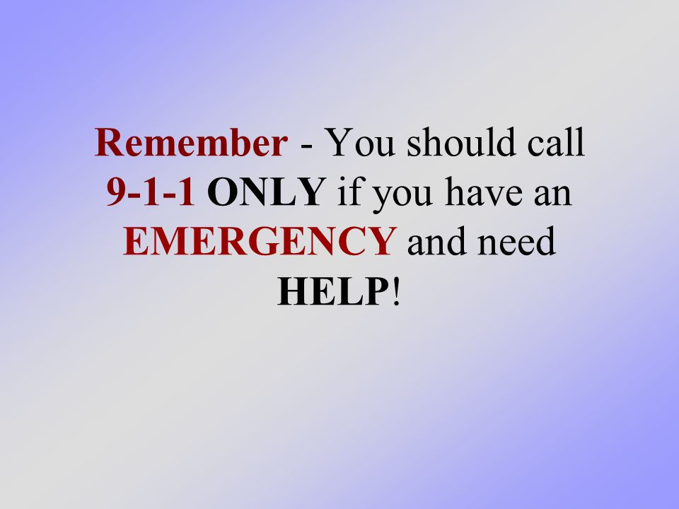 Remember - You should call 9-1-1 ONLY if you have an EMERGENCY and need HELP!