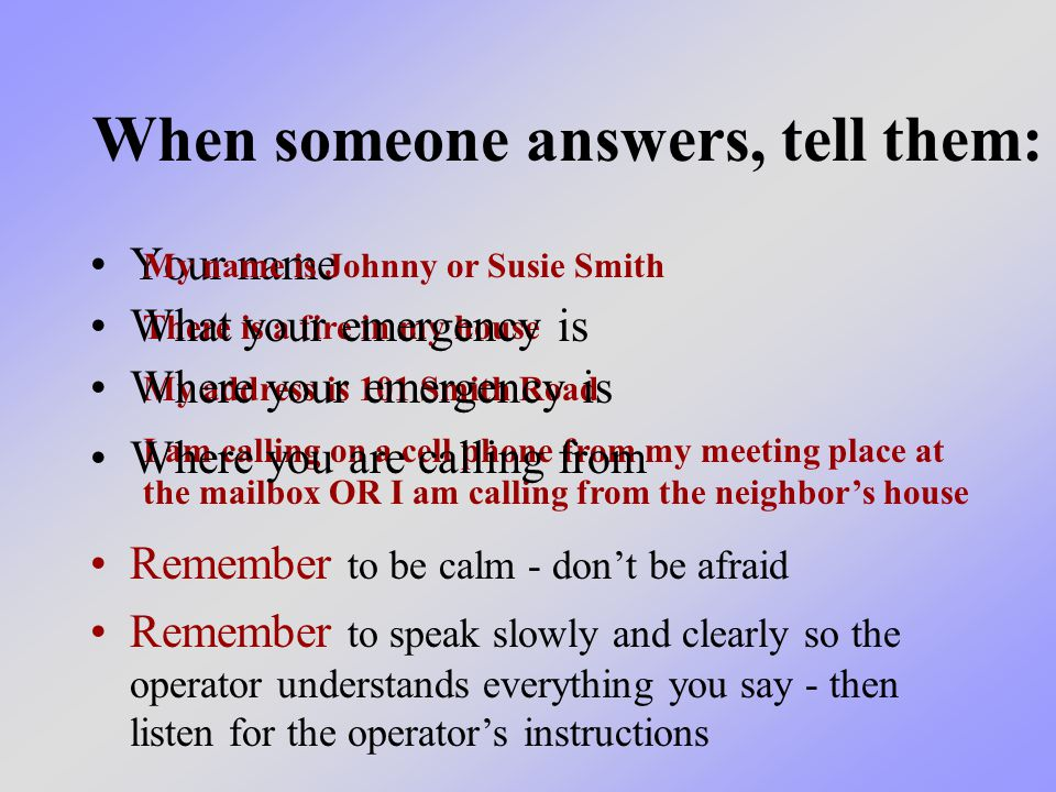 When someone answers, tell them: Your name My name is Johnny or Susie Smith There is a fire in my house My address is 101 Smith Road I am calling on a cell phone from my meeting place at the mailbox OR I am calling from the neighbor's house Where your emergency is What your emergency is Where you are calling from Remember to be calm - don't be afraid Remember to speak slowly and clearly so the operator understands everything you say - then listen for the operator's instructions