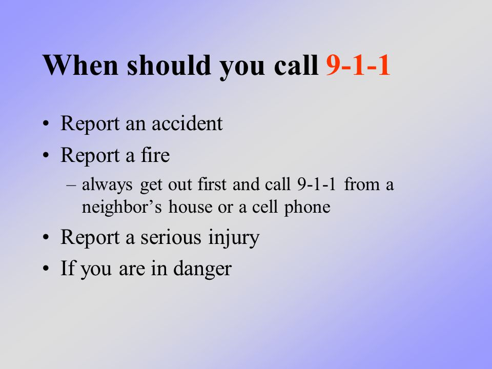 When should you call 9-1-1 Report an accident Report a fire –always get out first and call 9-1-1 from a neighbor's house or a cell phone Report a seri