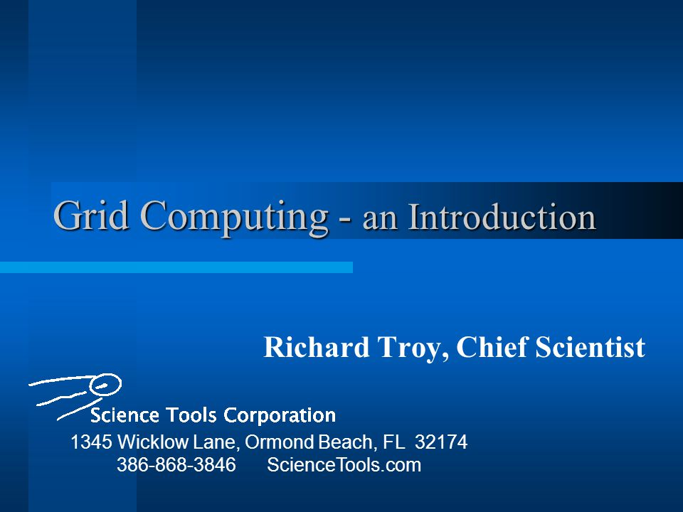 Grid Computing - an Introduction Richard Troy, Chief Scientist 1345 Wicklow Lane, Ormond Beach, FL 32174 386-868-3846 ScienceTools.com