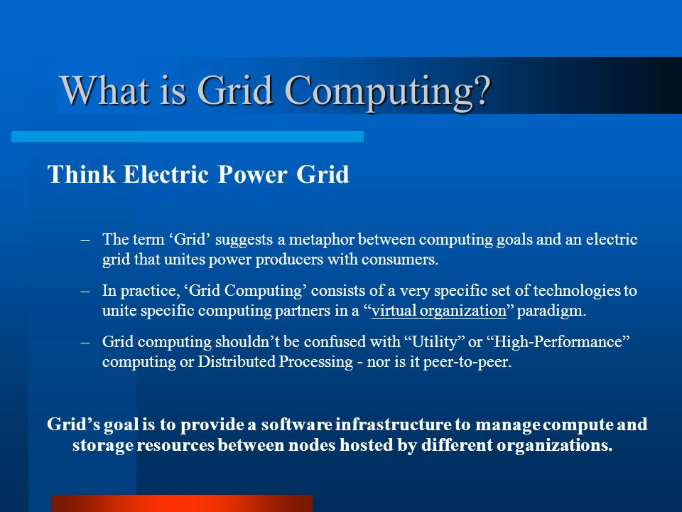 What is Grid Computing.(continued) Grids are always one-off instances and are purpose-built.