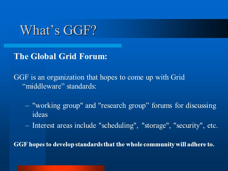 "What's GGF? The Global Grid Forum: GGF is an organization that hopes to come up with Grid ""middleware"" standards: –"