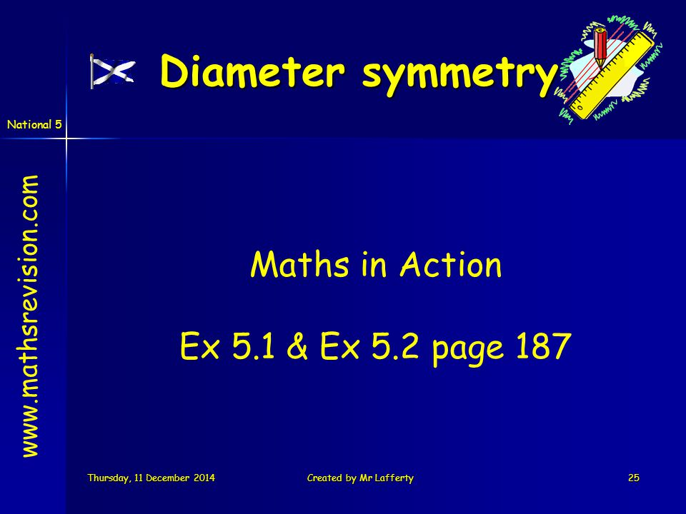 National 5 Thursday, 11 December 2014Thursday, 11 December 2014Thursday, 11 December 2014Thursday, 11 December 2014Created by Mr Lafferty25 Maths in Action Ex 5.1 & Ex 5.2 page 187 Diameter symmetry www.mathsrevision.com